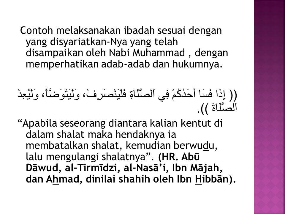 Contoh melaksanakan ibadah sesuai dengan yang disyariatkan-Nya yang telah disampaikan oleh Nabi Muhammad , dengan memperhatikan adab-adab dan hukumnya.