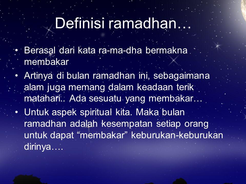 Definisi ramadhan… Berasal dari kata ra-ma-dha bermakna membakar