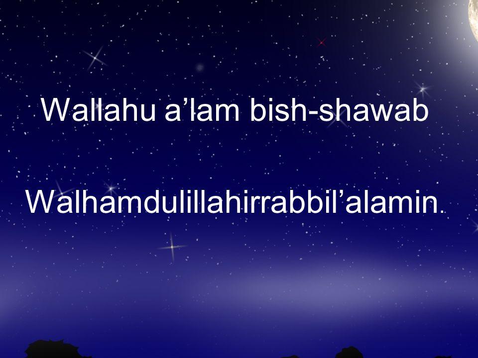 Wallahu a'lam bish-shawab Walhamdulillahirrabbil'alamin.