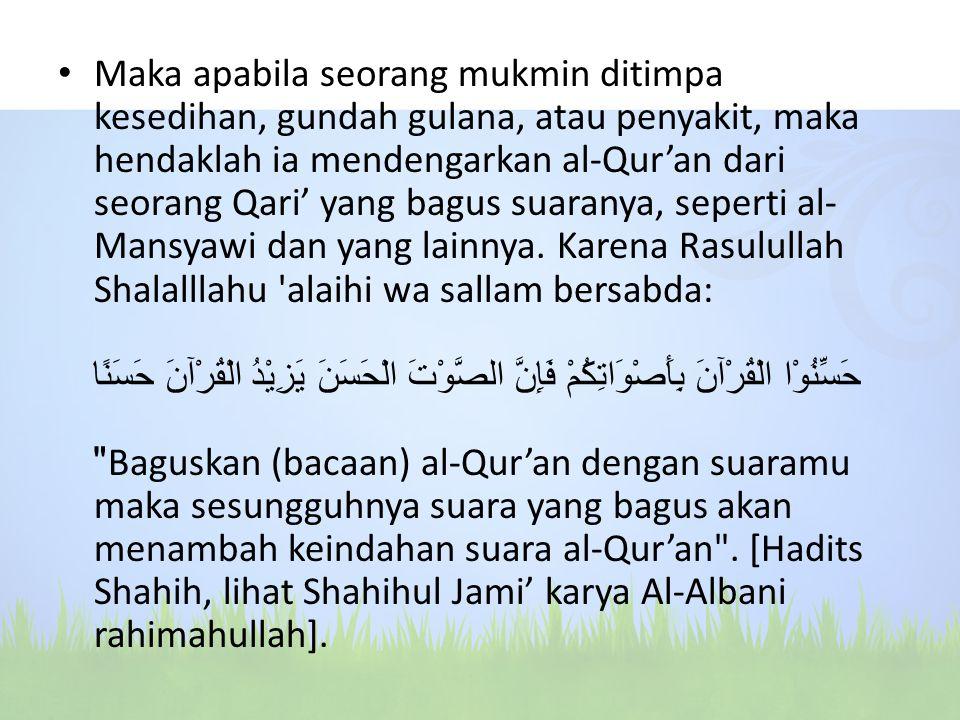 Maka apabila seorang mukmin ditimpa kesedihan, gundah gulana, atau penyakit, maka hendaklah ia mendengarkan al-Qur'an dari seorang Qari' yang bagus suaranya, seperti al-Mansyawi dan yang lainnya.