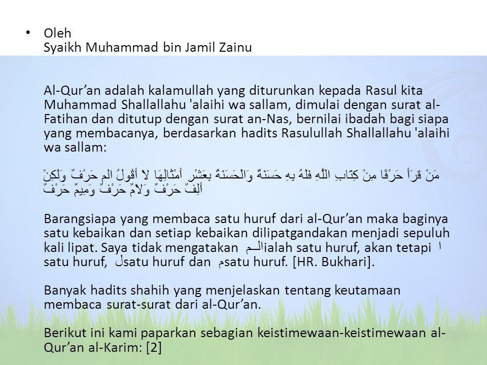 Oleh Syaikh Muhammad bin Jamil Zainu Al-Qur'an adalah kalamullah yang diturunkan kepada Rasul kita Muhammad Shallallahu alaihi wa sallam, dimulai dengan surat al-Fatihan dan ditutup dengan surat an-Nas, bernilai ibadah bagi siapa yang membacanya, berdasarkan hadits Rasulullah Shallallahu alaihi wa sallam: مَنْ قَرَأَ حَرْفًا مِنْ كِتَابِ اللَّهِ فَلَهُ بِهِ حَسَنَةٌ وَالْحَسَنَةُ بِعَشْرِ أَمْثَالِهَا لاَ أَقُولُ الم حَرْفٌ وَلَكِنْ أَلِفٌ حَرْفٌ وَلاَمٌ حَرْفٌ وَمِيمٌ حَرْفٌ Barangsiapa yang membaca satu huruf dari al-Qur'an maka baginya satu kebaikan dan setiap kebaikan dilipatgandakan menjadi sepuluh kali lipat.