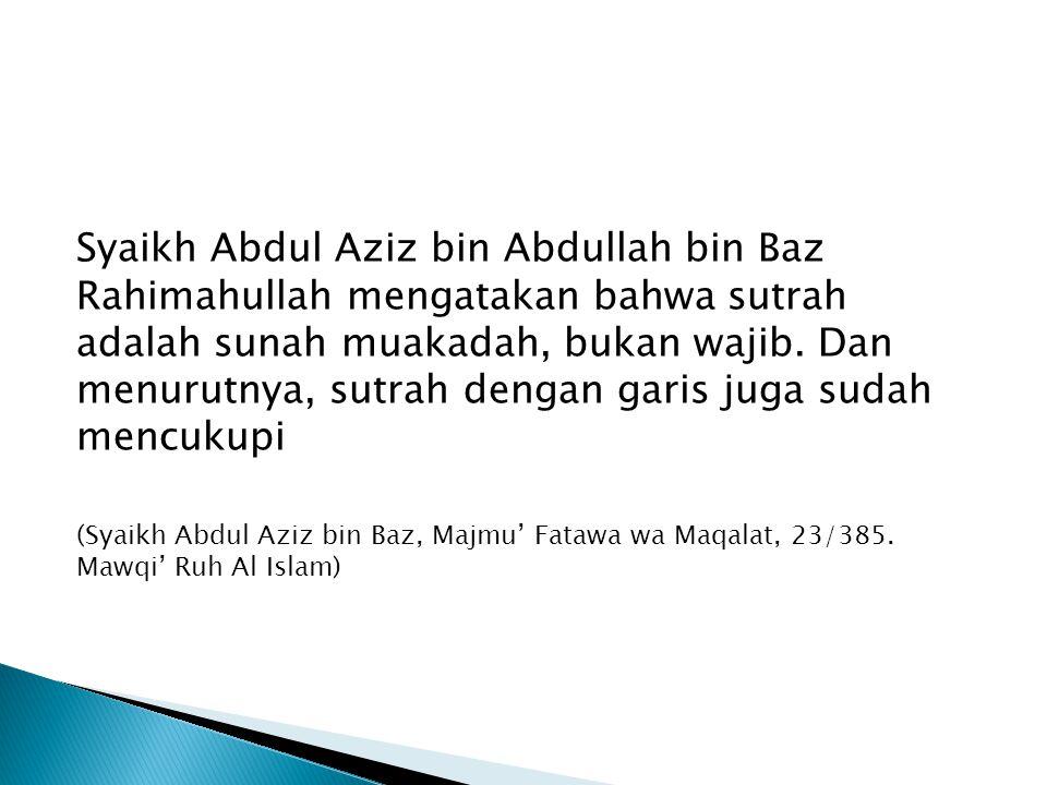 Syaikh Abdul Aziz bin Abdullah bin Baz Rahimahullah mengatakan bahwa sutrah adalah sunah muakadah, bukan wajib. Dan menurutnya, sutrah dengan garis juga sudah mencukupi