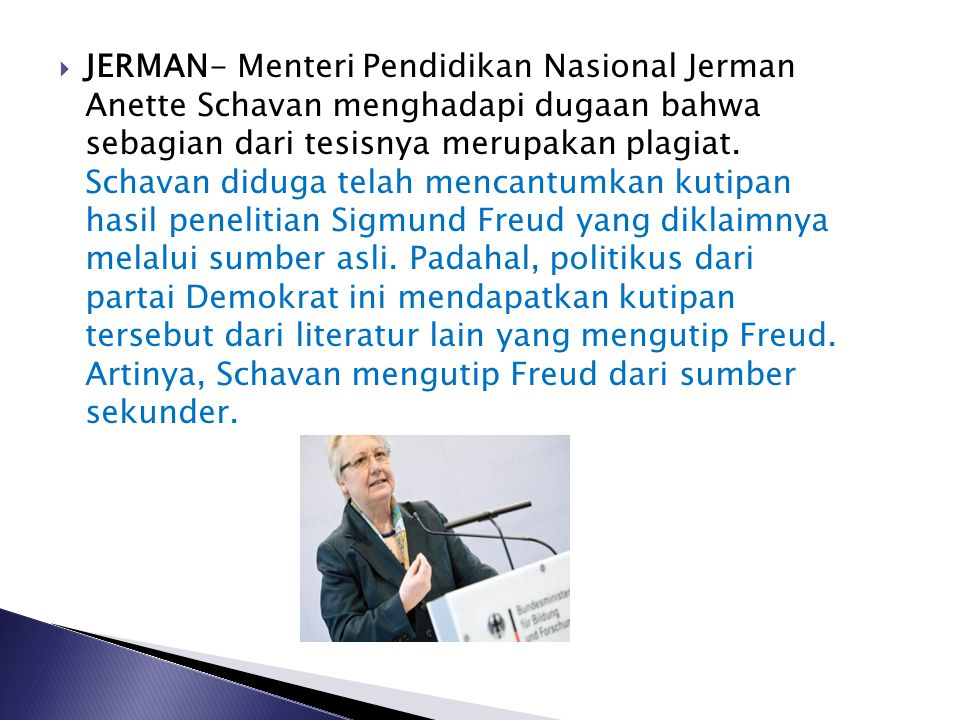 JERMAN- Menteri Pendidikan Nasional Jerman Anette Schavan menghadapi dugaan bahwa sebagian dari tesisnya merupakan plagiat.