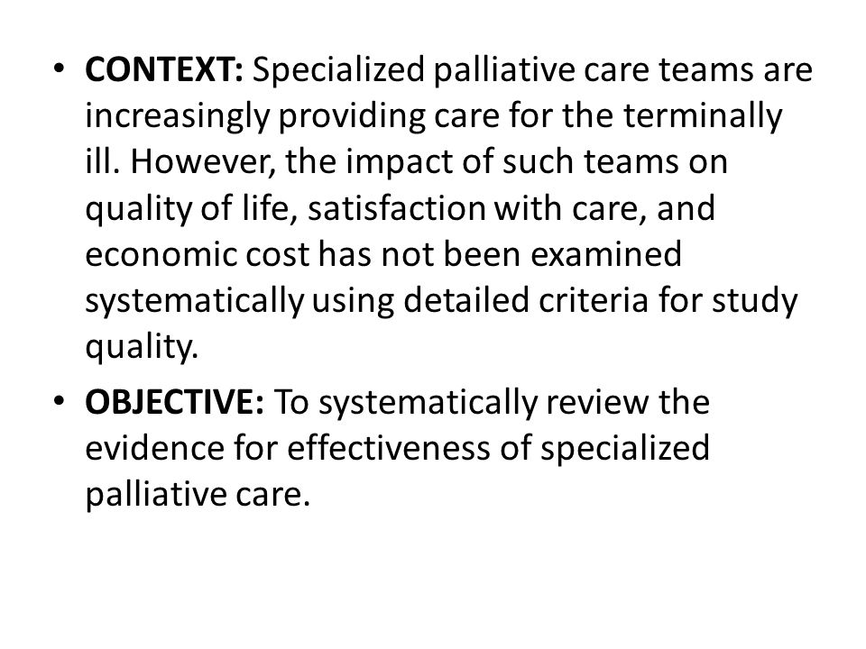 CONTEXT: Specialized palliative care teams are increasingly providing care for the terminally ill. However, the impact of such teams on quality of life, satisfaction with care, and economic cost has not been examined systematically using detailed criteria for study quality.