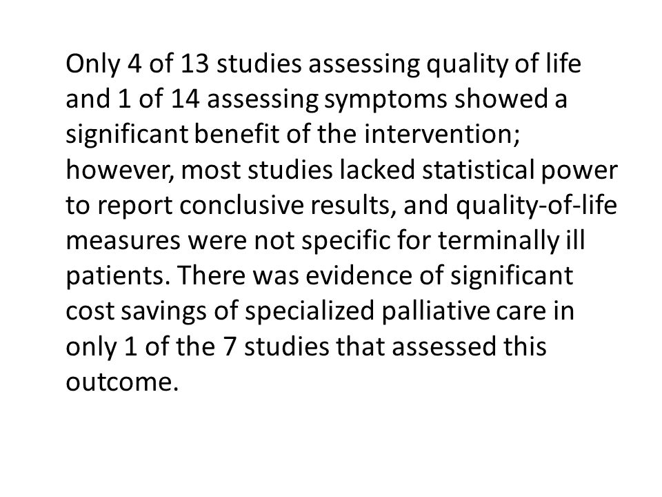 Only 4 of 13 studies assessing quality of life and 1 of 14 assessing symptoms showed a significant benefit of the intervention; however, most studies lacked statistical power to report conclusive results, and quality-of-life measures were not specific for terminally ill patients.
