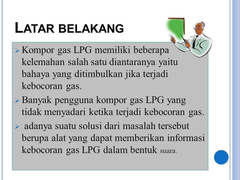 Latar belakang Kompor gas LPG memiliki beberapa kelemahan salah satu diantaranya yaitu bahaya yang ditimbulkan jika terjadi kebocoran gas.