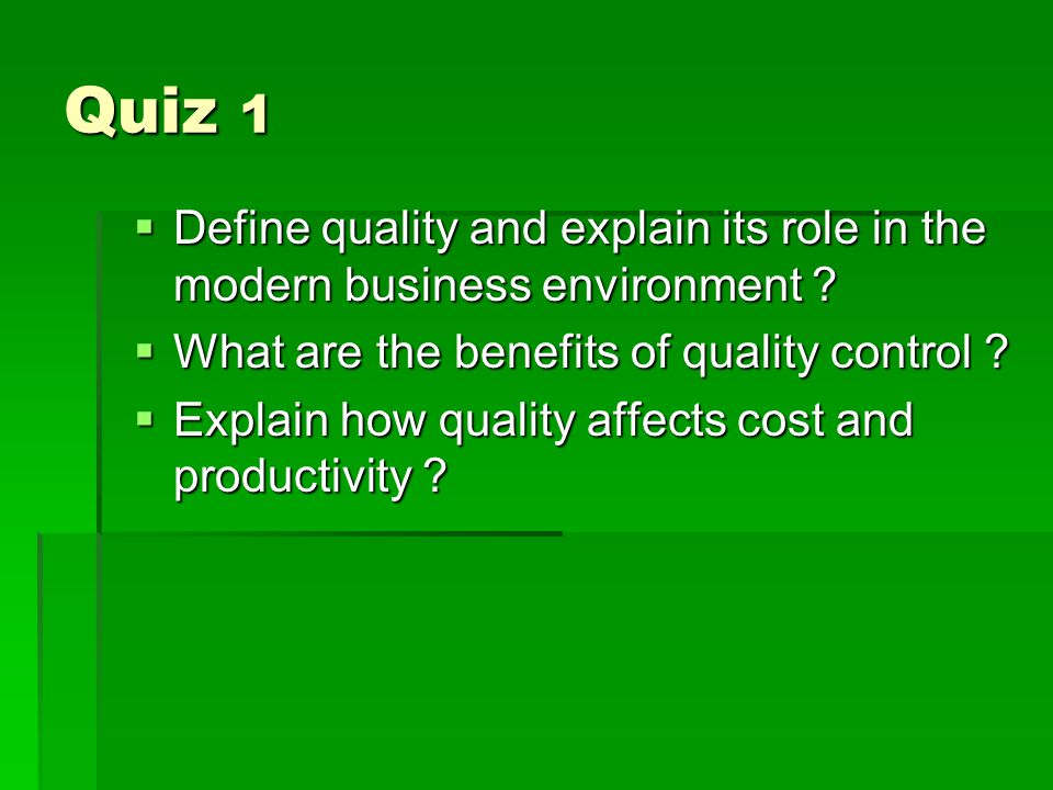 Quiz 1 Define quality and explain its role in the modern business environment What are the benefits of quality control