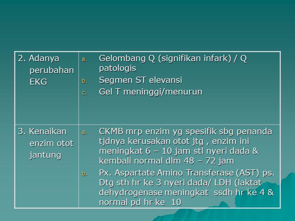2. Adanya perubahan. EKG. Gelombang Q (signifikan infark) / Q patologis. Segmen ST elevansi. Gel T meninggi/menurun.