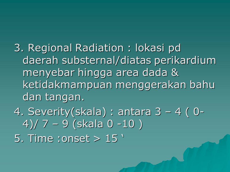 3. Regional Radiation : lokasi pd daerah substernal/diatas perikardium menyebar hingga area dada & ketidakmampuan menggerakan bahu dan tangan.