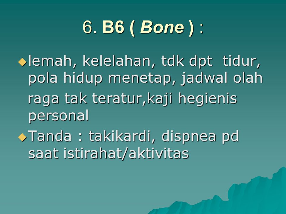 6. B6 ( Bone ) : lemah, kelelahan, tdk dpt tidur, pola hidup menetap, jadwal olah. raga tak teratur,kaji hegienis personal.