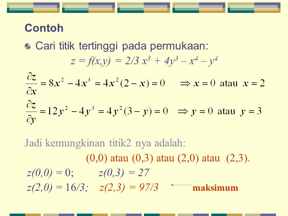Contoh Cari titik tertinggi pada permukaan: z = f(x,y) = 2/3 x3 + 4y3 – x4 – y4. Jadi kemungkinan titik2 nya adalah: