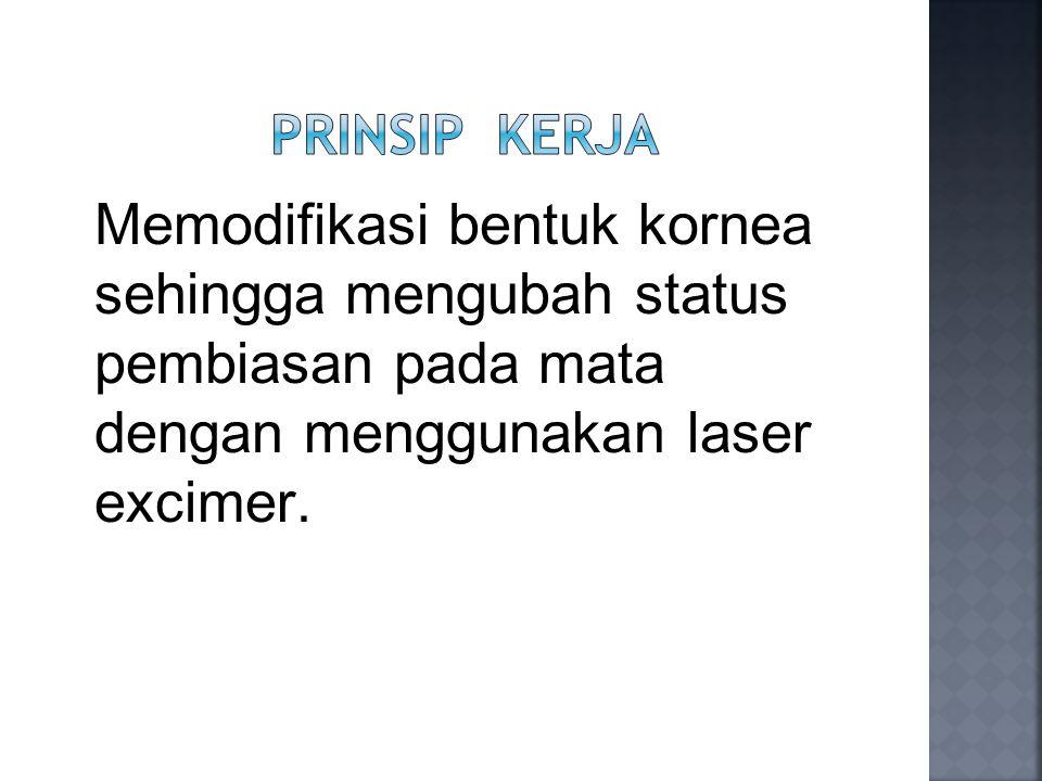 Prinsip Kerja Memodifikasi bentuk kornea sehingga mengubah status pembiasan pada mata dengan menggunakan laser excimer.