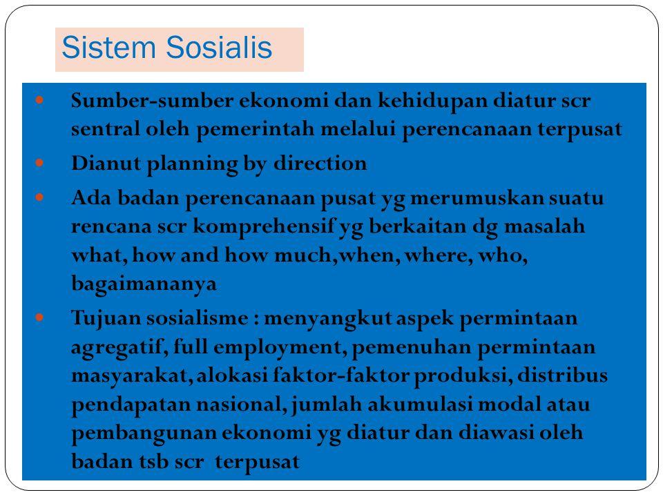Sistem Sosialis Sumber-sumber ekonomi dan kehidupan diatur scr sentral oleh pemerintah melalui perencanaan terpusat.