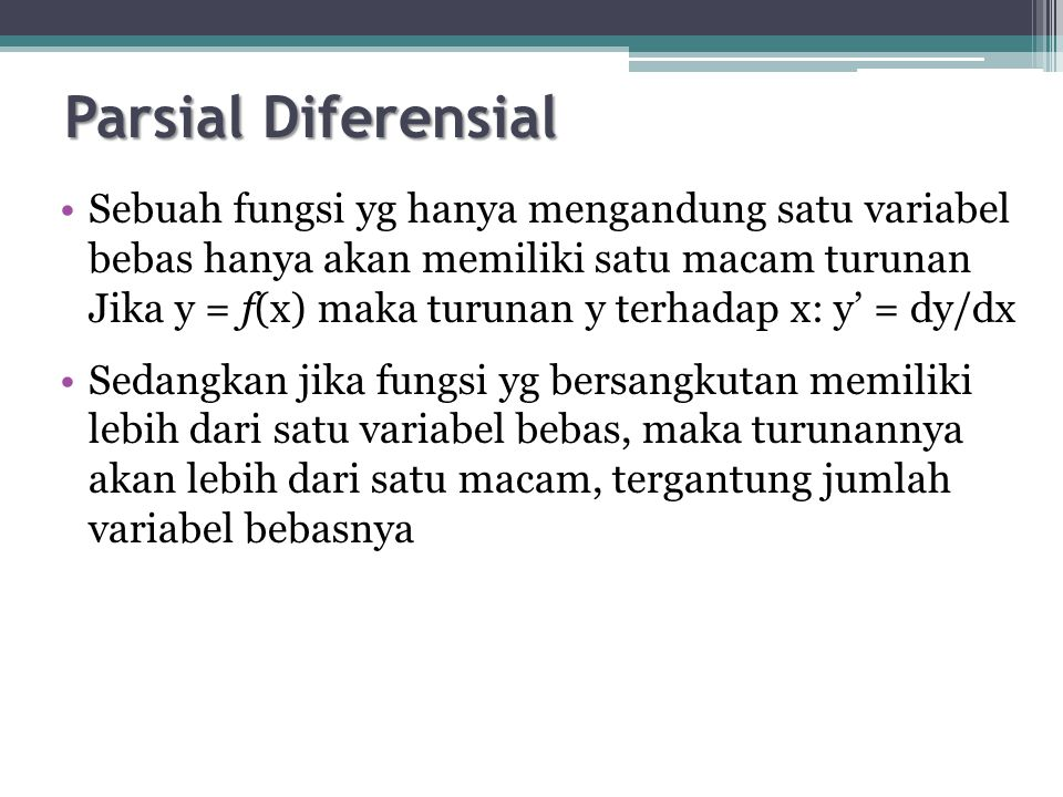 Parsial Diferensial Sebuah fungsi yg hanya mengandung satu variabel bebas hanya akan memiliki satu macam turunan.