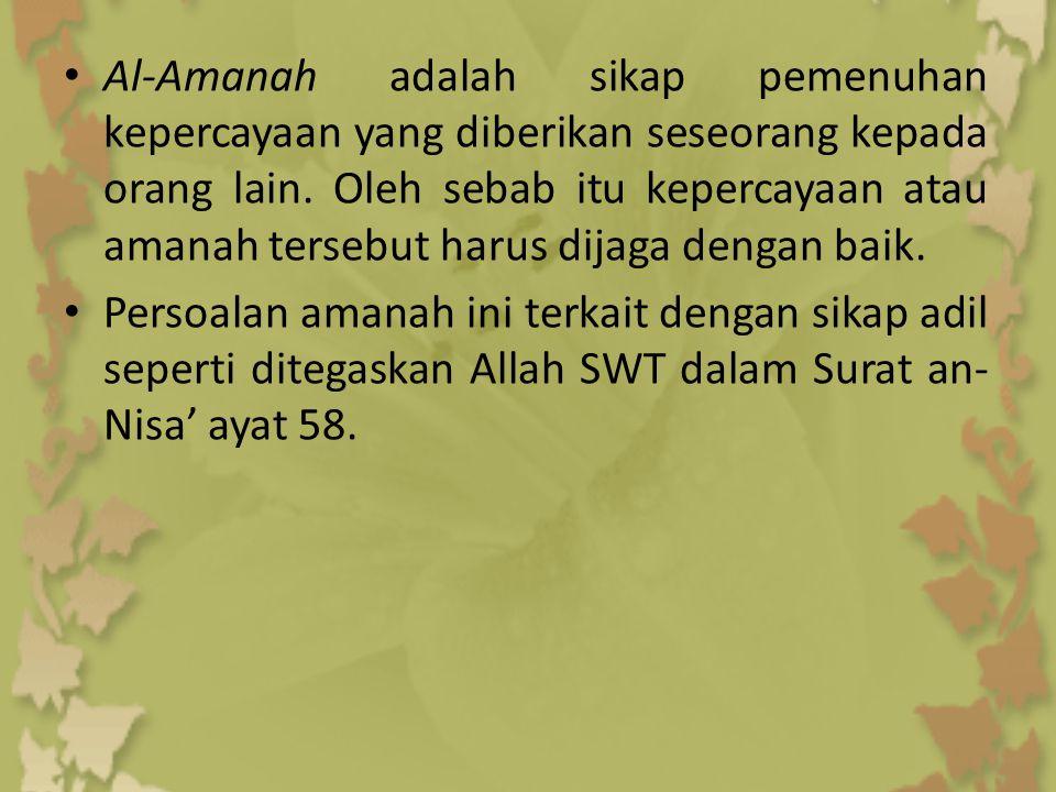 Al-Amanah adalah sikap pemenuhan kepercayaan yang diberikan seseorang kepada orang lain. Oleh sebab itu kepercayaan atau amanah tersebut harus dijaga dengan baik.