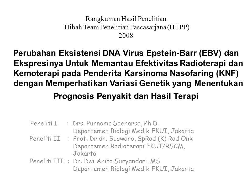 Rangkuman Hasil Penelitian Hibah Team Penelitian Pascasarjana (HTPP) 2008 Perubahan Eksistensi DNA Virus Epstein-Barr (EBV) dan Ekspresinya Untuk Memantau Efektivitas Radioterapi dan Kemoterapi pada Penderita Karsinoma Nasofaring (KNF) dengan Memperhatikan Variasi Genetik yang Menentukan Prognosis Penyakit dan Hasil Terapi