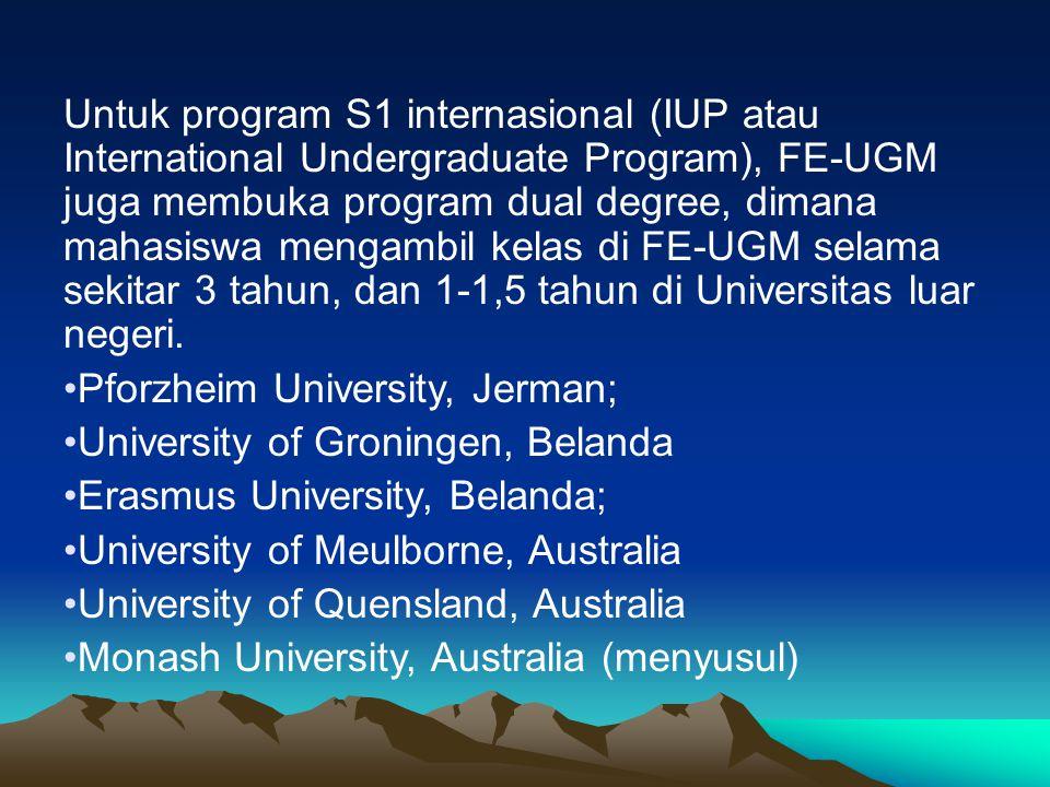 Untuk program S1 internasional (IUP atau International Undergraduate Program), FE-UGM juga membuka program dual degree, dimana mahasiswa mengambil kelas di FE-UGM selama sekitar 3 tahun, dan 1-1,5 tahun di Universitas luar negeri.