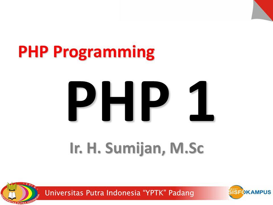 PHP Programming PHP 1 Ir. H. Sumijan, M.Sc