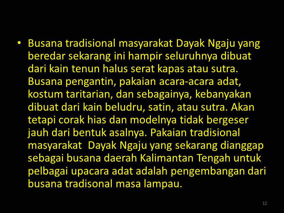 Busana tradisional masyarakat Dayak Ngaju yang beredar sekarang ini hampir seluruhnya dibuat dari kain tenun halus serat kapas atau sutra.