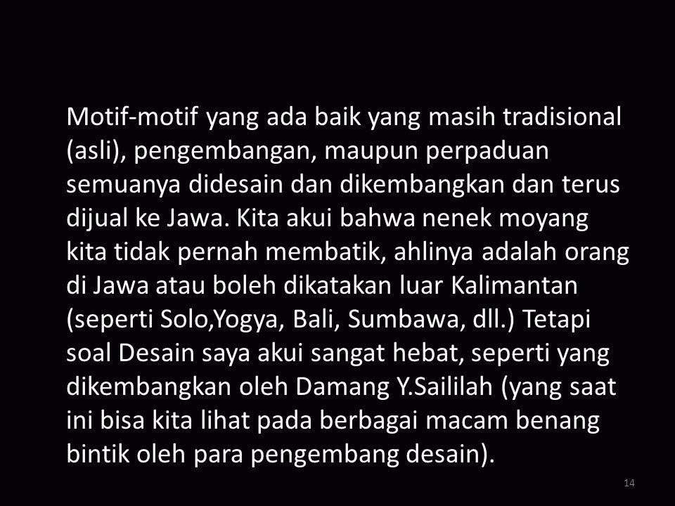 Motif-motif yang ada baik yang masih tradisional (asli), pengembangan, maupun perpaduan semuanya didesain dan dikembangkan dan terus dijual ke Jawa.