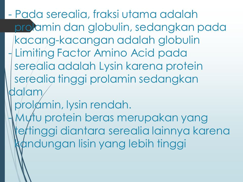 Pada serealia, fraksi utama adalah prolamin dan globulin, sedangkan pada kacang-kacangan adalah globulin - Limiting Factor Amino Acid pada serealia adalah Lysin karena protein serealia tinggi prolamin sedangkan dalam prolamin, lysin rendah.