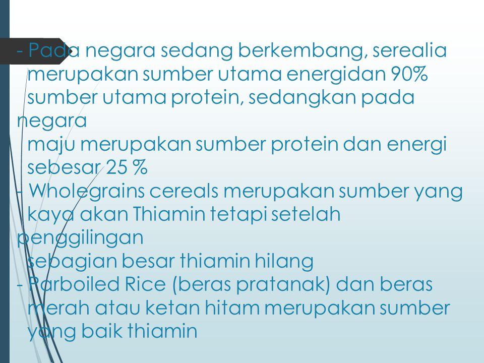 - Pada negara sedang berkembang, serealia merupakan sumber utama energidan 90% sumber utama protein, sedangkan pada negara maju merupakan sumber protein dan energi sebesar 25 % - Wholegrains cereals merupakan sumber yang kaya akan Thiamin tetapi setelah penggilingan sebagian besar thiamin hilang - Parboiled Rice (beras pratanak) dan beras merah atau ketan hitam merupakan sumber yang baik thiamin