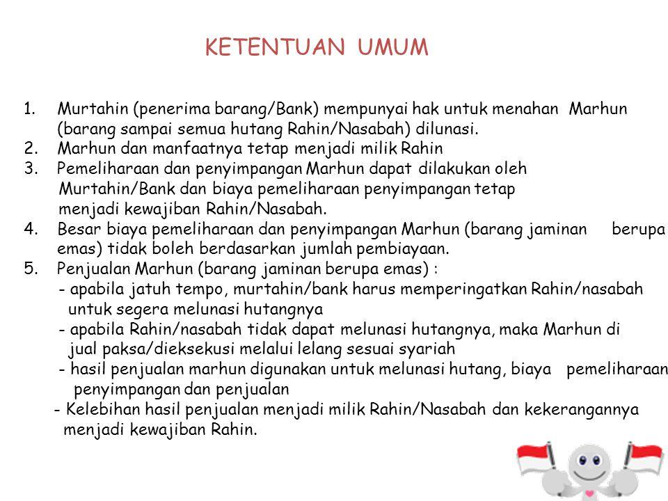 KETENTUAN UMUM Murtahin (penerima barang/Bank) mempunyai hak untuk menahan Marhun (barang sampai semua hutang Rahin/Nasabah) dilunasi.
