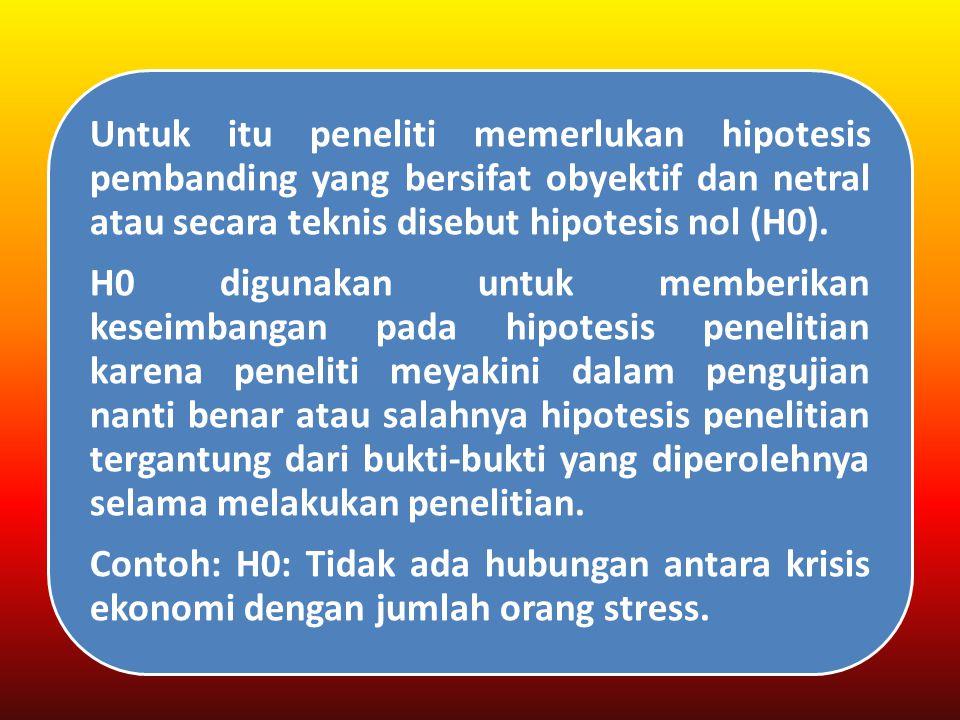 Contoh: H0: Tidak ada hubungan antara krisis ekonomi dengan jumlah orang stress.