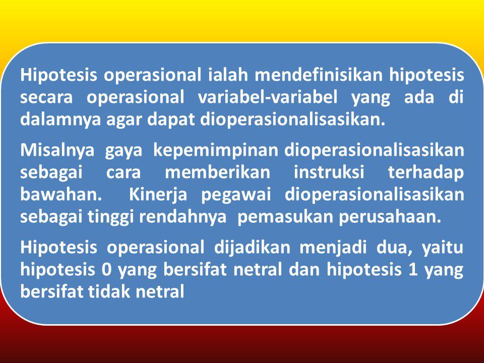 Hipotesis operasional dijadikan menjadi dua, yaitu hipotesis 0 yang bersifat netral dan hipotesis 1 yang bersifat tidak netral