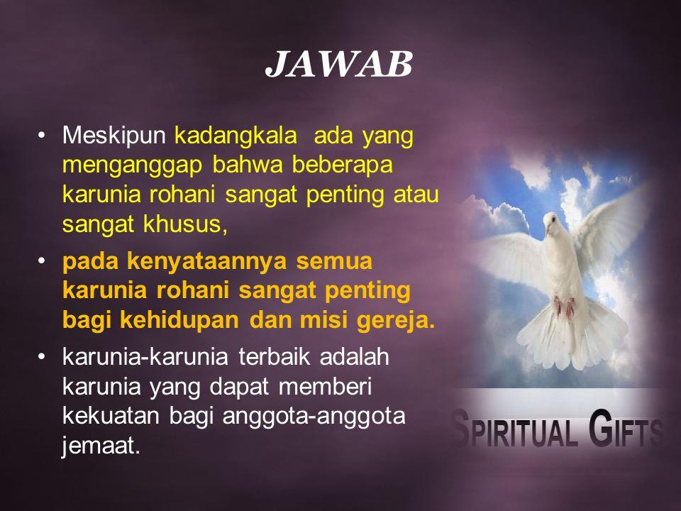 JAWAB Meskipun kadangkala ada yang menganggap bahwa beberapa karunia rohani sangat penting atau sangat khusus,