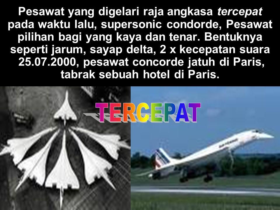 Pesawat yang digelari raja angkasa tercepat pada waktu lalu, supersonic condorde, Pesawat pilihan bagi yang kaya dan tenar. Bentuknya seperti jarum, sayap delta, 2 x kecepatan suara 25.07.2000, pesawat concorde jatuh di Paris, tabrak sebuah hotel di Paris.