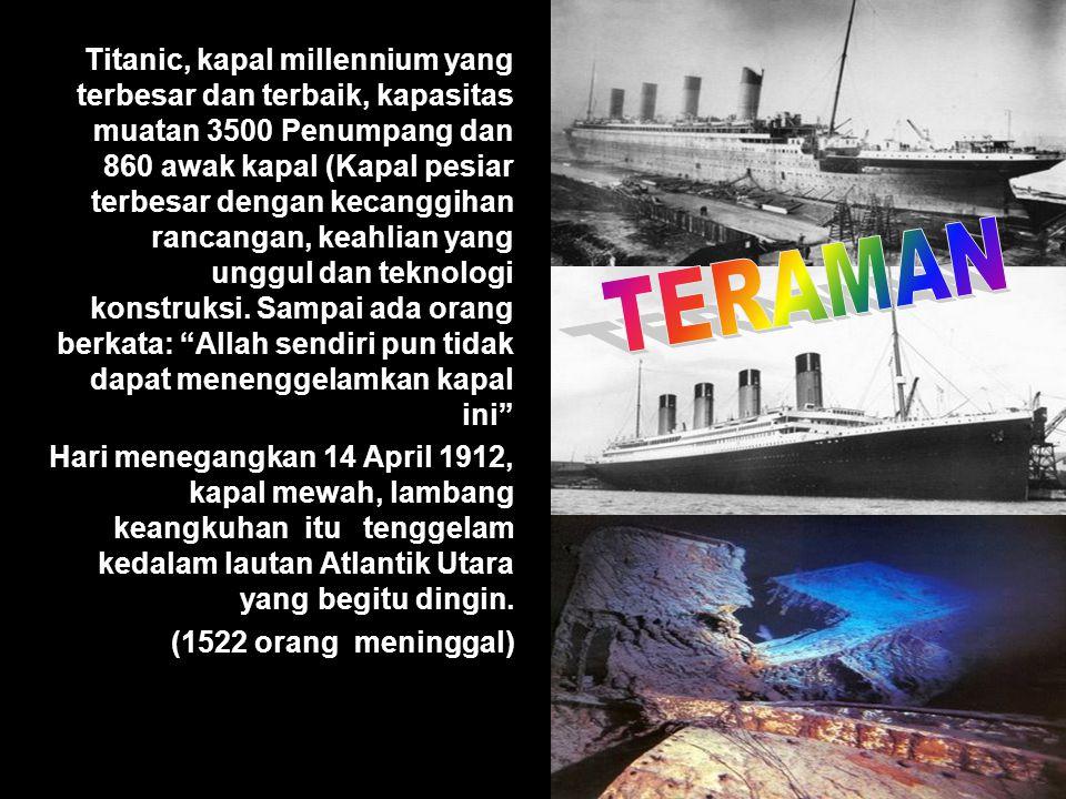 Titanic, kapal millennium yang terbesar dan terbaik, kapasitas muatan 3500 Penumpang dan 860 awak kapal (Kapal pesiar terbesar dengan kecanggihan rancangan, keahlian yang unggul dan teknologi konstruksi. Sampai ada orang berkata: Allah sendiri pun tidak dapat menenggelamkan kapal ini