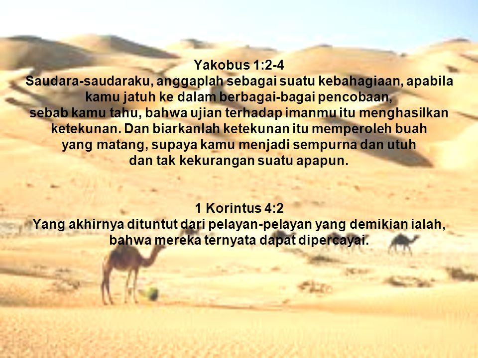 Yakobus 1:2-4 Saudara-saudaraku, anggaplah sebagai suatu kebahagiaan, apabila kamu jatuh ke dalam berbagai-bagai pencobaan, sebab kamu tahu, bahwa ujian terhadap imanmu itu menghasilkan ketekunan.
