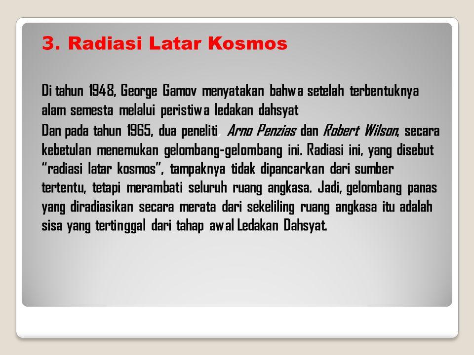 3. Radiasi Latar Kosmos Di tahun 1948, George Gamov menyatakan bahwa setelah terbentuknya alam semesta melalui peristiwa ledakan dahsyat.