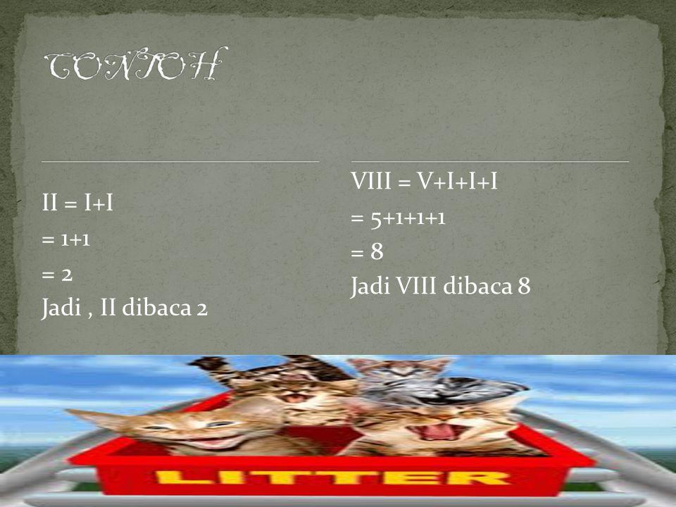 CONTOH VIII = V+I+I+I = 5+1+1+1 II = I+I = 8 = 1+1 Jadi VIII dibaca 8