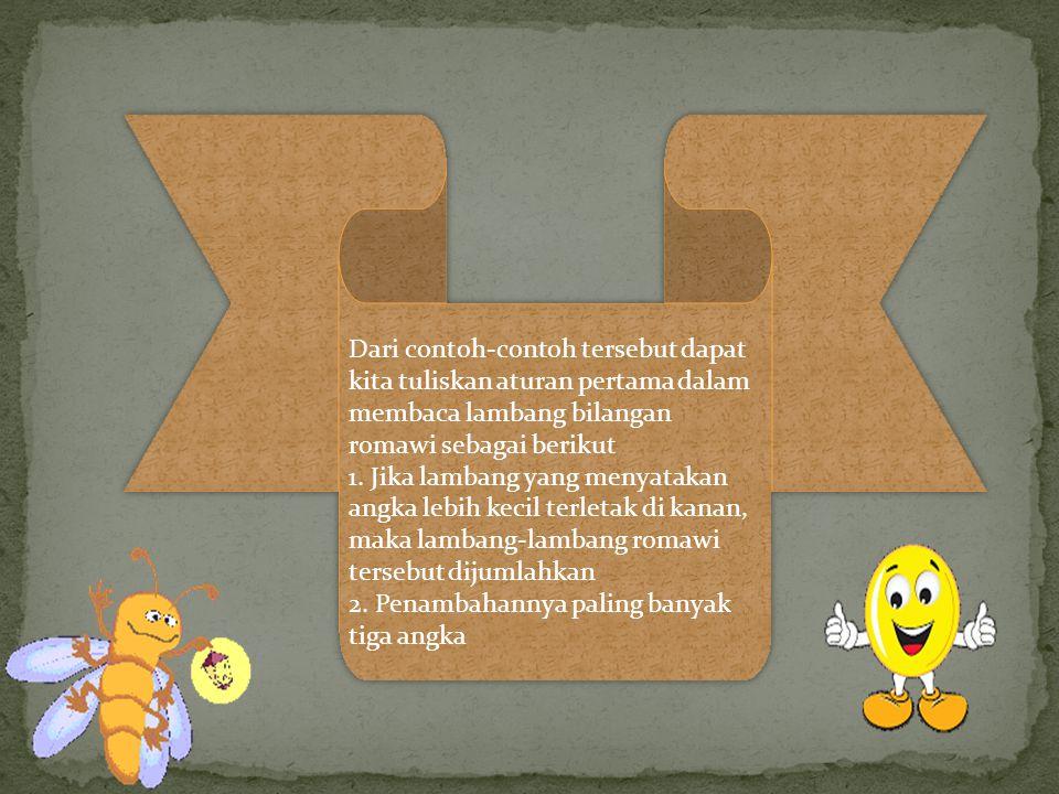 Dari contoh-contoh tersebut dapat kita tuliskan aturan pertama dalam membaca lambang bilangan romawi sebagai berikut