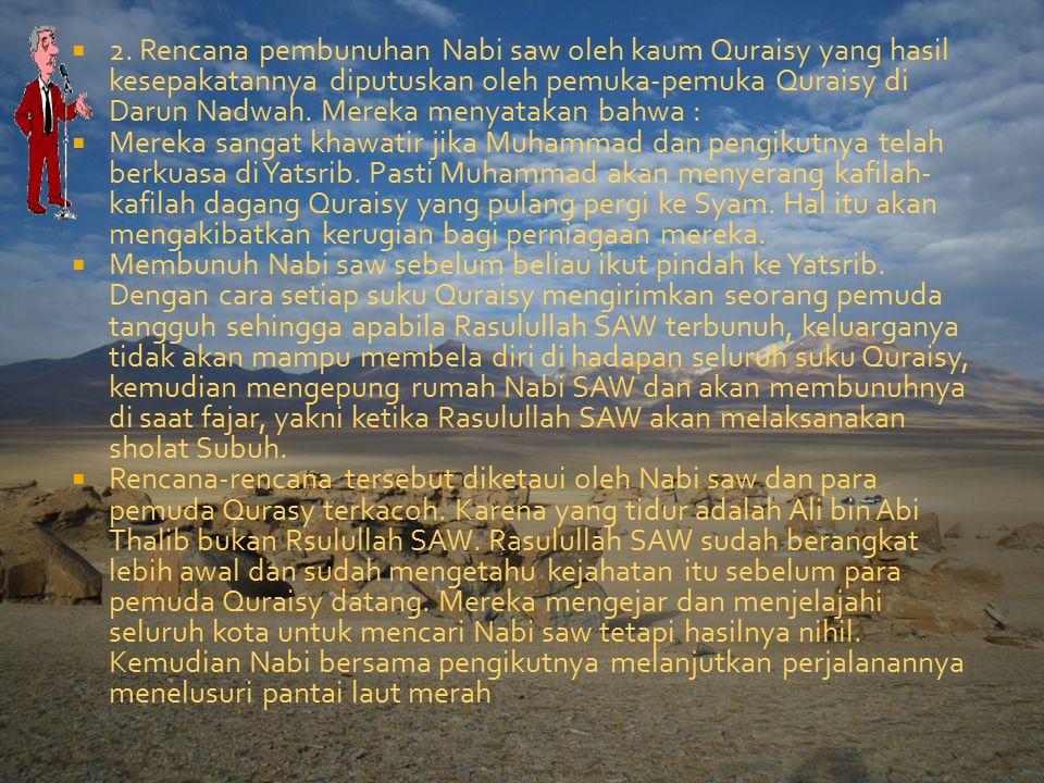2. Rencana pembunuhan Nabi saw oleh kaum Quraisy yang hasil kesepakatannya diputuskan oleh pemuka-pemuka Quraisy di Darun Nadwah. Mereka menyatakan bahwa :
