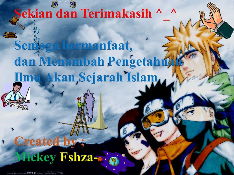Sekian dan Terimakasih ^_^ Semoga bermanfaat, dan Menambah Pengetahuan Ilmu Akan Sejarah Islam Created by ; Mickey Fshza--