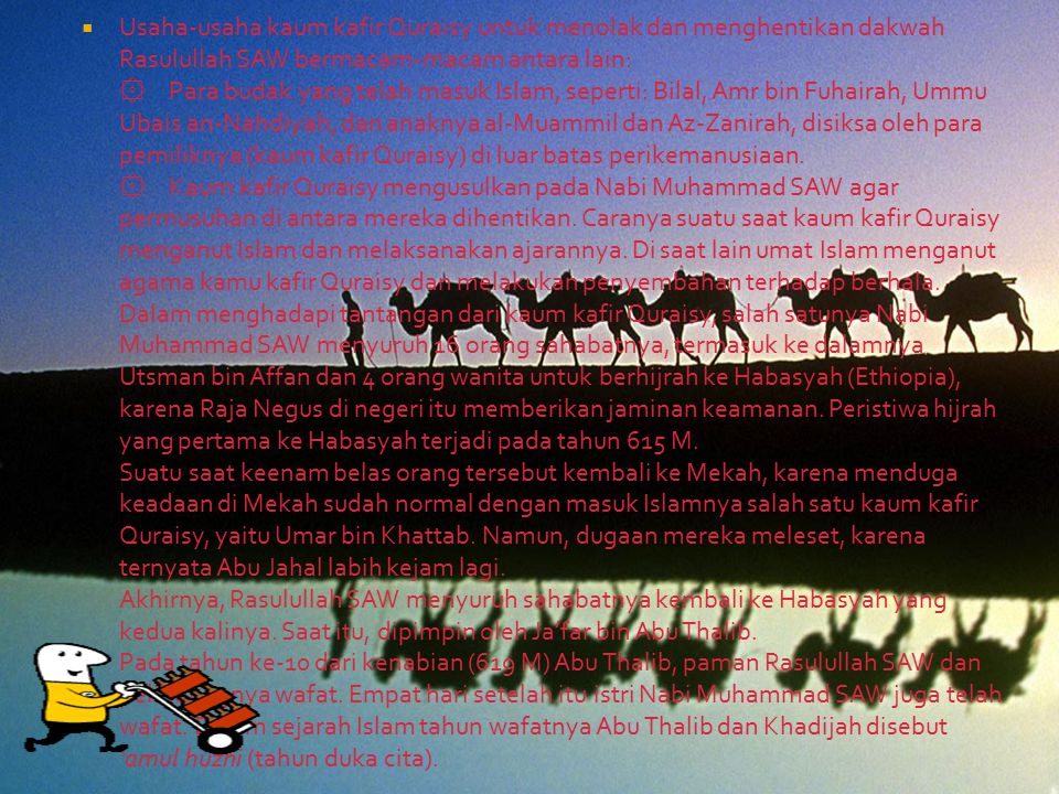 Usaha-usaha kaum kafir Quraisy untuk menolak dan menghentikan dakwah Rasulullah SAW bermacam-macam antara lain: ۞ Para budak yang telah masuk Islam, seperti: Bilal, Amr bin Fuhairah, Ummu Ubais an-Nahdiyah, dan anaknya al-Muammil dan Az-Zanirah, disiksa oleh para pemiliknya (kaum kafir Quraisy) di luar batas perikemanusiaan.
