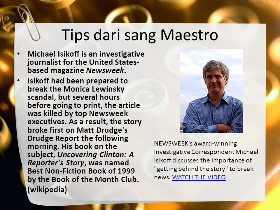 Tips dari sang Maestro Michael Isikoff is an investigative journalist for the United States-based magazine Newsweek.