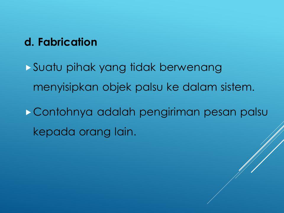 d. Fabrication Suatu pihak yang tidak berwenang menyisipkan objek palsu ke dalam sistem.