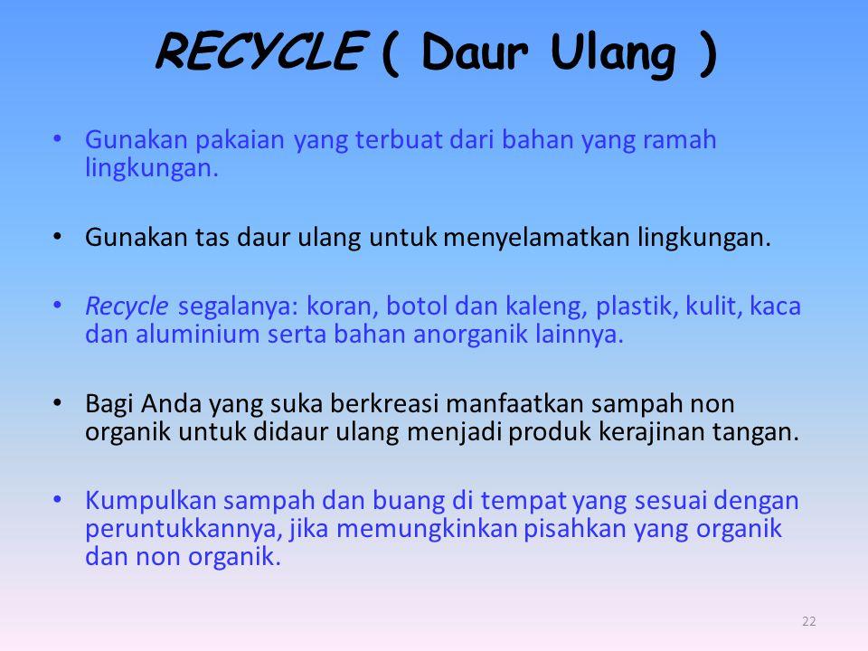 RECYCLE ( Daur Ulang ) Gunakan pakaian yang terbuat dari bahan yang ramah lingkungan. Gunakan tas daur ulang untuk menyelamatkan lingkungan.