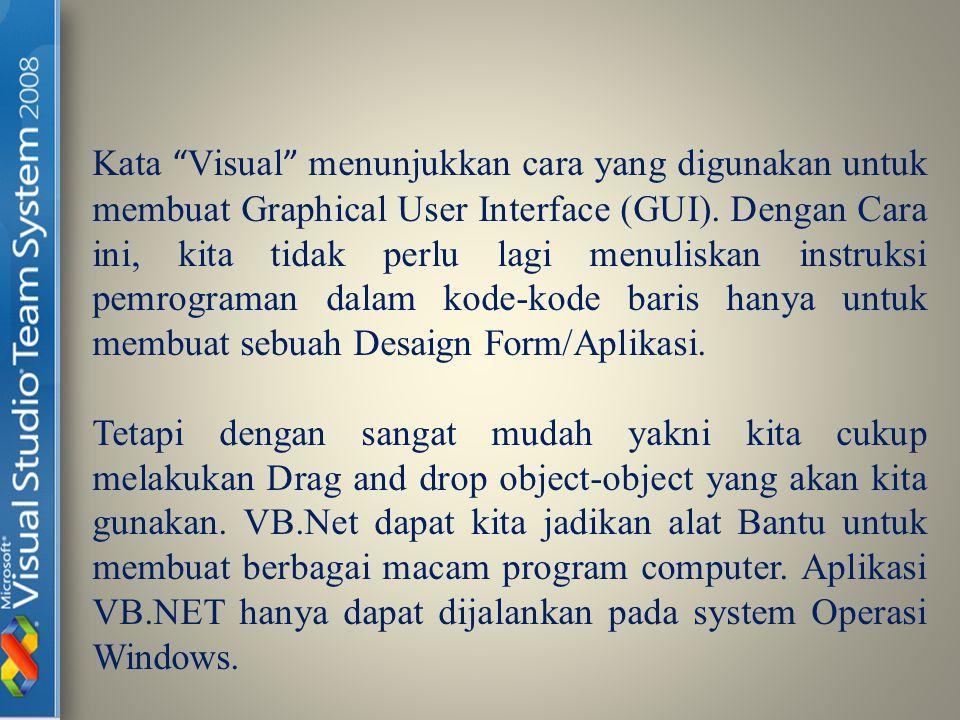 Kata Visual menunjukkan cara yang digunakan untuk membuat Graphical User Interface (GUI). Dengan Cara ini, kita tidak perlu lagi menuliskan instruksi pemrograman dalam kode-kode baris hanya untuk membuat sebuah Desaign Form/Aplikasi.