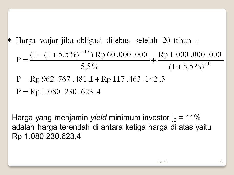 Harga yang menjamin yield minimum investor j2 = 11% adalah harga terendah di antara ketiga harga di atas yaitu Rp 1.080.230.623,4