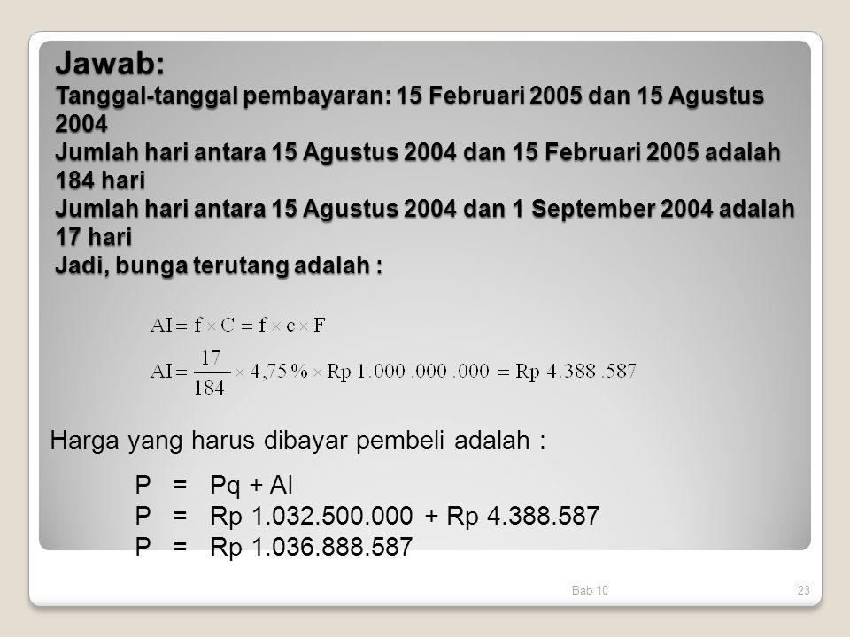 Jawab: Tanggal-tanggal pembayaran: 15 Februari 2005 dan 15 Agustus 2004 Jumlah hari antara 15 Agustus 2004 dan 15 Februari 2005 adalah 184 hari Jumlah hari antara 15 Agustus 2004 dan 1 September 2004 adalah 17 hari Jadi, bunga terutang adalah :