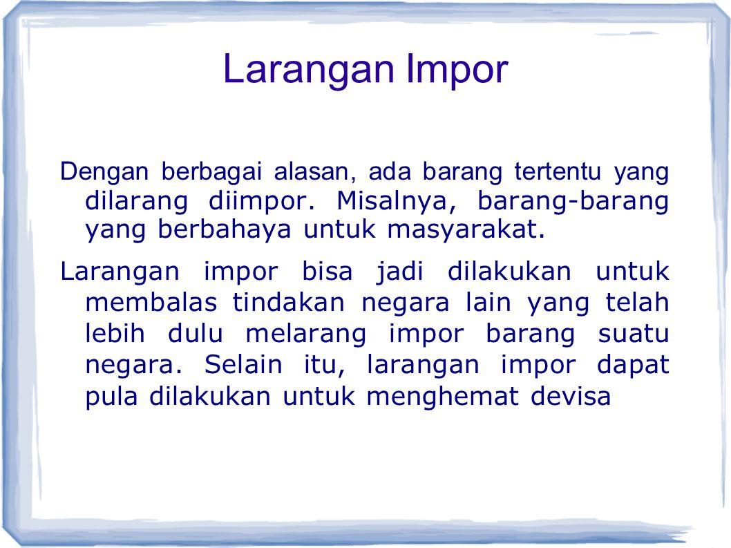 Larangan Impor Dengan berbagai alasan, ada barang tertentu yang dilarang diimpor. Misalnya, barang-barang yang berbahaya untuk masyarakat.