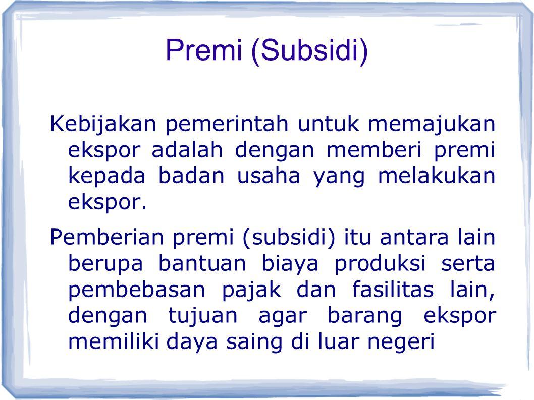 Premi (Subsidi) Kebijakan pemerintah untuk memajukan ekspor adalah dengan memberi premi kepada badan usaha yang melakukan ekspor.