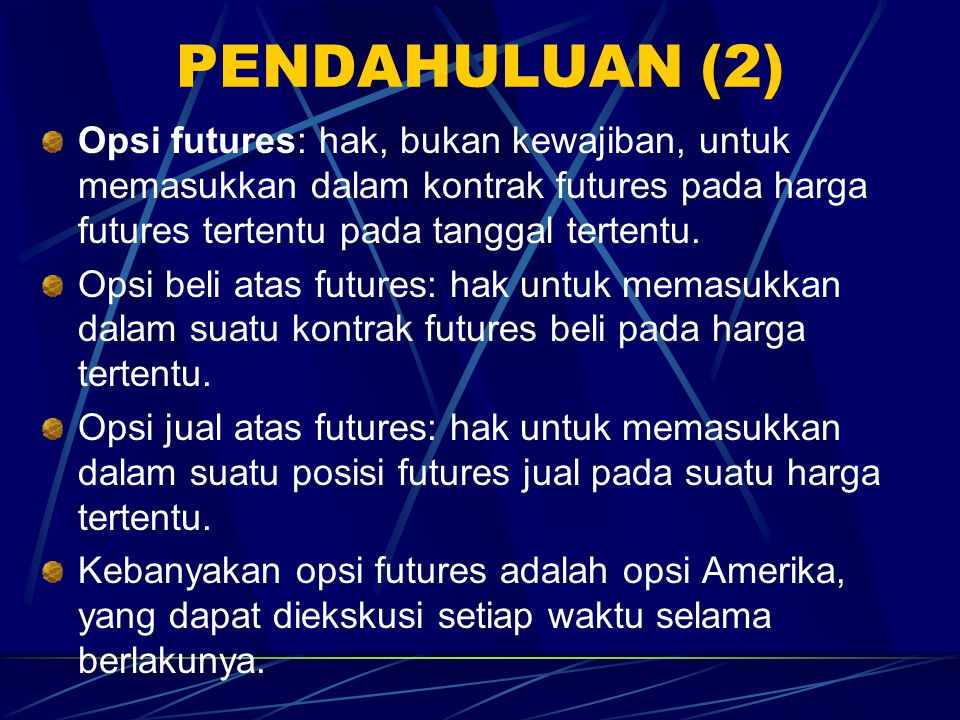 PENDAHULUAN (2) Opsi futures: hak, bukan kewajiban, untuk memasukkan dalam kontrak futures pada harga futures tertentu pada tanggal tertentu.
