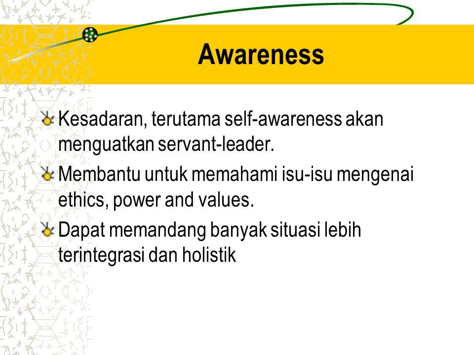 Awareness Kesadaran, terutama self-awareness akan menguatkan servant-leader. Membantu untuk memahami isu-isu mengenai ethics, power and values.