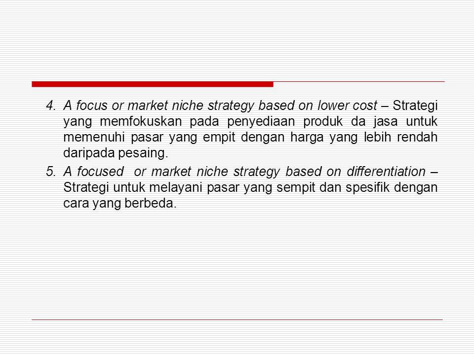 A focus or market niche strategy based on lower cost – Strategi yang memfokuskan pada penyediaan produk da jasa untuk memenuhi pasar yang empit dengan harga yang lebih rendah daripada pesaing.